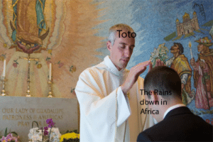 Africa, Down, and You: Tot  Rains  down in  Africa  OUR LADY OF GUADALU  ATRONESS AMERICAS ITS GONNA TAKE A LOT TO TAKE ME AWAAAAY FROM YOU