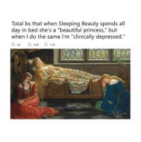 "Beautiful, Mood, and Sleeping Beauty: Total bs that when Sleeping Beauty spends all  day in bed she's a ""beautiful princess,"" but  when I do the same I'm ""clinically depressed."" Mood: Clinically depressed"