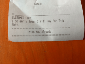 Got this on the bottom of a receipt today.: Total:  CUSTOMER COPY  I Solemnly Swear I Wil1 Pay For This  Shit.  Miss You Already. Got this on the bottom of a receipt today.