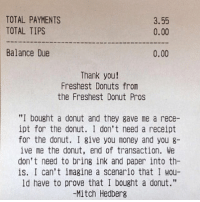 """Mitch Hedberg: TOTAL PAYMENTS  3.55  TOTAL TIPS  0.00  Balance Due  0.00  Thank you!  Freshest Donuts from  the Freshest Donut Pros  """"I bought a donut and they gave me a rece-  ipt for the donut. I don't need a receipt  for the donut. I give you money and you 8-  ive me the donut, end of transaction. We  don't need to bring ink and paper into th  is. I can't imagine a Scenario that I wou-  ld have to prove that I bought a donut.""""  -Mitch Hedberg"""