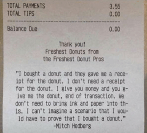 "Who doesn't need proof they bought a donut?: TOTAL PAYMENTS  TOTAL TIPS  3.55  0.00  Balance Due  0.00  Thank you!  Freshest Donuts from  the Freshest Donut Pros  ""I bought a donut and they gave me a rece-  ipt for the donut. I don't need a receipt  for the donut. I give you money and you 8-  ive me the donut, end of transaction. We  don't need to bring ink and paper into th-  is. I can't imagine a scenario that I wou-  ld have to prove that I bought a donut.""  -Mitch Hedberg Who doesn't need proof they bought a donut?"