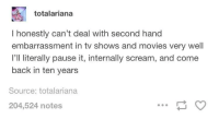 in books, too, really: totalariana  I honestly can't deal with second hand  embarrassment in tv shows and movies very well  I'll literally pause it, internally scream, and come  back in ten years  Source: totalariana  204,524 notes in books, too, really