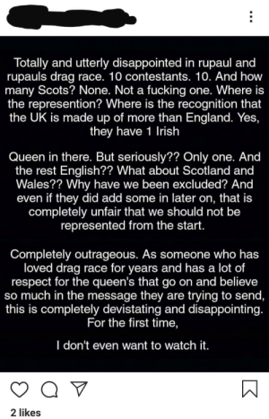 From a friend's Instagram: Totally and utterly disappointed in rupaul and  rupauls drag race. 10 contestants. 10. And how  many Scots? None. Not a fucking one. Where is  the represention? Where is the recognition that  the UK is made up of more than England. Yes,  they have 1 Irish  Queen in there. But seriously?? Only one. And  the rest English?? What about Scotland and  Wales?? Why have we been excluded? And  even if they did add some in later on, that is  completely unfair that we should not be  represented from the start.  Completely outrageous. As someone who has  loved drag race for years and has a lot of  respect for the queen's that go on and believe  so much in the message they are trying to send,  this is completely devistating and disappointing.  For the first time,  I don't even want to watch it.  Q V  2 likes  K From a friend's Instagram