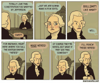 Reposting ~Reagan: TOTALLY LOVE THIS  CONSTITUTION YOU WHIPPED  BUT WE ARE GONNA  MAKE A FEW EDITS.  UP, JEFFERSON.  SWEET  FOR INSTANCE, RIGHT  OF COURSE THEY'RE  HUGE NERDS!  HERE WHERE YOU CALL  NERDS. BUT WHAT IF  THEY SEE THIS  THE BRITISH EMPIRE  SOMEDAY?  NERDS  BULLSHIT!  LIKE WHAT?  WELL  ILL PUNCH  THOSE NERDS!  mercworks.net Reposting ~Reagan
