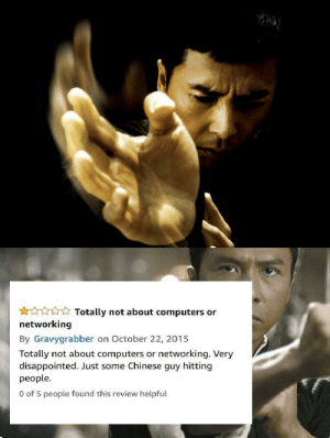 Computers, Disappointed, and Chinese: Totally not about computers or  networking  By Gravygrabber on October 22, 2015  Totally  disappointed. Just some Chinese guy hitting  people.  not about computers or networking. Very  0 of 5 people found this review helpful Ip Man (2008), despite its name, doesn't contain any computers, networking or hacking.