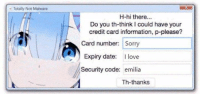Sorry not sorry  -FirePoisons: Totally Not Malware  H-hi there  Do you th-think could have your  credit card information, p-please?  Card number: Sorry  Expiry date  l love  Security code: emilia  Th-thanks Sorry not sorry  -FirePoisons