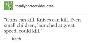 """Knives: totallycorrectvldquotes  """"Guns can kill. Knives can kill. Even  small children, launched at great  speed, could kill.""""  Keith"""