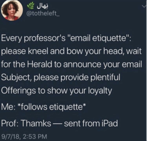 "Head, Ipad, and Email: @totheleft_  Every professor's ""email etiquette"":  please kneel and bow your head, wait  for the Herald to announce your email  Subject, please provide plentiful  Offerings to show your loyalty  Me: *follows etiquette*  Prof: Thamks_sent from iPad  9/7/18, 2:53 PM"