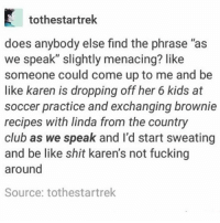 "movie idea: suburban moms vs. zombie apocalypse - Max textpost textposts: tothestartrek  does anybody else find the phrase ""as  we speak"" slightly menacing? like  someone could come up to me and be  like karen is dropping off her 6 kids at  soccer practice and exchanging brownie  recipes with linda from the country  club as we speak and I'd start sweating  and be like shit karen's not fucking  around  Source: tothestartrek movie idea: suburban moms vs. zombie apocalypse - Max textpost textposts"