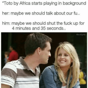 Me irl by action_jim MORE MEMES: Toto by Africa starts playing in background  her: maybe we should talk about our fu..  him: maybe we should shut the fuck up for  4 minutes and 35 seconds.  Owolfgnilz Me irl by action_jim MORE MEMES