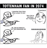 Memes, Pressure, and Wow: TOTTENHAM FAN IN 2074  *Grandson  I remember Harry Kane  What a player he was!  Wow..Did he  help Spurs  win Trophies?  No...But he helped us  PUT THE PRESSURE ON!  HAHAHAHAHAHA ✋🏽😂 Lane can't stop scoring though Tottenham