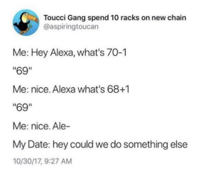 "Gang, Date, and Something Else: Toucci Gang spend 10 racks on new chain  @aspiringtoucan  Me: Hey Alexa, what's 70-1  ""69""  Me: nice. Alexa what's 68+1  ""69""  Me: nice. Ale-  My Date: hey could we do something else  10/30/17, 9:27 AM Hopeless romantic"