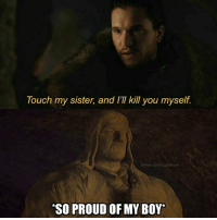 Hbo, Memes, and Twitter: Touch my sister, and Ikll you myself  Touch my sister, and I'Il kill you myself.  twitter  SO PROUD OF MY BOY* Eddard approves . . . . . . . . . thronesmemes gameofthrones asoiaf got hbo gameofthronesfamily gameofthronesfan gameofthronesmemes gotmemes gots7 winterishere gameofthronesseason7 gotseason7 jonsnow kitharington eddardstark seanbean petyrbaelish littlefinger aidengillen