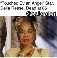 "Children, Family, and Friends: ""Touched By an Angel"" Star,  Della Reese, Dead at 86  @balleralert ""Touched By an Angel"" Star, Della Reese, Dead at 86 – blogged by @MsJennyb ⠀⠀⠀⠀⠀⠀⠀ ⠀⠀⠀⠀⠀⠀⠀ Sunday evening, music legend and actress, DellaReese, who starred in the television series ""Touched By an Angel,"" died at the age of 86. ⠀⠀⠀⠀⠀⠀⠀ ⠀⠀⠀⠀⠀⠀⠀ ""On behalf of her husband, Franklin Lett, and all her friends and family, I share with you the news that our beloved Della Reese has passed away peacefully at her California home last evening surrounded by love,"" Reese's costar, Roma Downey said in a statement to PEOPLE. ""She was an incredible wife, mother, grandmother, friend and pastor, as well as an award-winning actress and singer. Through her life and work she touched and inspired the lives of millions of people."" ⠀⠀⠀⠀⠀⠀⠀ ⠀⠀⠀⠀⠀⠀⠀ ""She was a mother to me and I had the privilege of working with her side by sider for so many years on 'Touched By an Angel.' I know heaven has a brand new angel this day. Della Reese will be forever in our hearts. Rest In Peace, sweet angel. We love you."" ⠀⠀⠀⠀⠀⠀⠀ ⠀⠀⠀⠀⠀⠀⠀ According to reports, Reese began her singing career at the early age of six-years-old. By 13, she was singing in front of massive crowds with the likes of Mahalia Jackson. In 1957, Reese gained nationwide recognition from her hit songs, ""And That Reminds Me and ""Don't You Know?"" Years later, she transitioned from music to television. ⠀⠀⠀⠀⠀⠀⠀ ⠀⠀⠀⠀⠀⠀⠀ In the 90s, Reese secured a role in ""Touched By An Angel,"" where she drew on her Christian faith. Decades later, the beloved actress retired from acting. ⠀⠀⠀⠀⠀⠀⠀ ⠀⠀⠀⠀⠀⠀⠀ Our prayers and condolences are with the family of Della Reese, who is survived by her husband and three children."