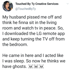 Be his peace.. (via /r/BlackPeopleTwitter): Touched By Ty Creative Services  @TouchedByTy  My husband pissed me off and  think he finna sit in the living  room and watch tv in peace. So,  I downloaded the LG remote app  and keep turning the TV off from  the bedroom.  He came in here and I acted like  was sleep. So now he thinks we  have ghosts. Be his peace.. (via /r/BlackPeopleTwitter)