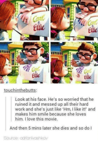 Memes, 🤖, and The Insider: touchinthebutts:  Look at his face. He's so worried that he  ruined it and messed up all their hard  work and she's just like 'Hm, l like it!' and  makes him smile because she loves  him. love this movie.  And then 5 mins later she dies and so do I  Source: adrianivashkov We all died a little on the inside. - Alternative Disney
