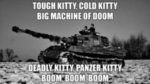 laughoutloud-club:  German enginering- best enginering: TOUGH KITTY, COLD KITTY  BIG MACHINE OF DOOM  113  DEADLY KITTY, PANZER KITTY  BOOM BOOM BOOM laughoutloud-club:  German enginering- best enginering