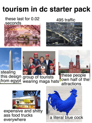 Ass, Food, and Starter Packs: tourism in dc starter pack  these last for 0.02  495 traffic  seconds  Make P  Great Again  Make Pok  Gre an  Make PsK  Again  area  Make  Great  Make PSk  Great Again  Leke PSK  Great Again  TRUMI  Make Pek  Greatgain  stealing  this design group of tourists  from egypt wearing maga hats own half of the  these people  attractions  expensive and shitty  ass food trucks  literal blue cock  everywhere tourism in dc starter pack