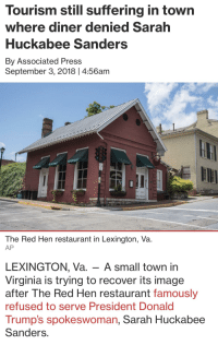 News, Breaking News, and Image: Tourism still suffering in town  where diner denied Sarah  Huckabee Sanders  By Associated Press  September 3, 2018 | 4:56anm  The Red Hen restaurant in Lexington, Va.  AP  LEXINGTON, Va. - A small town in  Virginia is trying to recover its image  after The Red Hen restaurant famously  refused to serve President Donald  Trump's spokeswoman, Sarah Huckabee  Sanders.