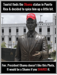 Obama, Puerto Rico, and President Obama: Tourist finds the Obama statue in Puerto  Rico & decided to spice him up a little bit.  Fmr. President Obama doesn't like this Photo,  It would be a Shame if you SHARED it.