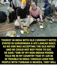 "Beard, Memes, and India: TOURIST IN INDIA WITH OLD CURRENCY NOTES  STAYED IN GURUDWARA & ATE LANGAR DAILY.  AS NO ONE WAS ACCEPTING THE OLD NOTES  AND HE COULD NOT BUY FOOD TO EAT,  HE SAID ""ONE OF MY NON-INDIAN FRIEND  TOLD ME IN MY COUNTRY THAT IFI AM IN  IN TROUBLE IN INDIA ISHOULD LOOK FOR  PEOPLE WITH TURBANS & BEARDS, THEY WILL Proud to be a Sikh 🌞"