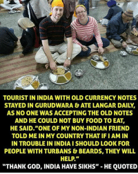 "Beard, Memes, and India: TOURIST IN INDIA WITH OLD CURRENCY NOTES  STAYED IN GURUDWARA &ATE LANGAR DAILY.  AS NO CONE WAS ACCEPTING THE OLD NOTES  AND HE COULD NOT BUY FOOD TO EAT,  HE SAID ""ONE OF MY NON-INDIAN FRIEND  TOLD ME IN MY COUNTRY THAT IFIAM IN  IN TROUBLE IN INDIA I SHOULD LOOK FOR  PEOPLE WITH TURBANS & BEARDS, THEY WILL  HELP.""  ""THANK GOD, INDIA HAVE SIKHS""  HE QUOTED sikhcommunity"