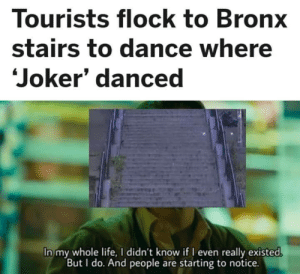 Now they notice: Tourists flock to Bronx  stairs to dance where  Joker' danced  In my whole life, I didn't know if I even really existed.  But I do. And people are starting to notice. Now they notice