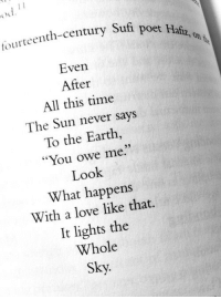 """Love, Earth, and Time: tourteenth-century Sufi  Even  After  All this time  The Sun never says  To the Earth,  """"You owe me""""  Look  What happens  With a love like that.  It lights the  Whole  poet Hafiz, on"""