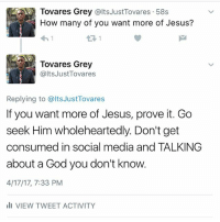 God, Jesus, and Memes: Tovares Grey @Its JustTovares 58s  How many of you want more of Jesus?  Tovares Grey  alts JustTovares  Replying to alts JustTovares  If you want more of Jesus, prove it. Go  seek Him wholeheartedly. Don't get  consumed in social media and TALKING  about a God you don't know.  4/17/17, 7:33 PM  ill VIEW TWEET ACTIVITY Let's not forget to seek Him for ourselves.