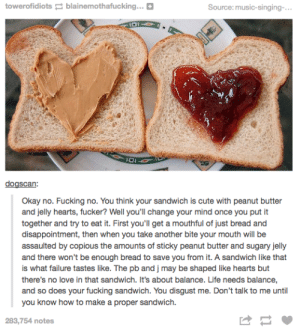Cute, Fucking, and Life: towerofidiotsblainemothafucking...+  Source: music-singing-..  dogscan:  Okay no. Fucking no. You think your sandwich is cute with peanut butter  and jelly hearts, fucker? Well you'll change your mind once you put it  together and try to eat it. First you'll get a mouthful of just bread and  disappointment, then when you take another bite your mouth will be  assaulted by copious the amounts of sticky peanut butter and sugary jelly  and there won't be enough bread to save you from it. A sandwich like that  is what failure tastes like. The pb and j may be shaped like hearts but  there's no love in that sandwich. It's about balance. Life needs balance,  and so does your fucking sandwich. You disgust me. Don't talk to me until  you know how to make a proper sandwich.  283,754 notes