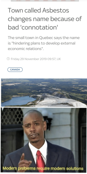 """Hold up.....: Town called Asbestos  changes name because of  bad 'connotation'  The small town in Quebec says the name  is """"hindering plans to develop external  economic relations"""".  O Friday 29 November 2019 09:57, UK  CANADA  Modern problems require modern solutions Hold up....."""