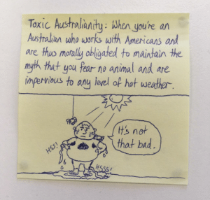 Toxic Australianity [OC]: Toxic Austholianity: When youhe ar  Austalian who works with Americans and  are thus monally obligated to maintain the  myth that you fear no animal and are  inperiaus to any eel of hot westher  tsnot  thot bid Toxic Australianity [OC]