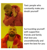 Dank, Family, and Friends: Toxic people who  constantly make you  doubt yourself  Tumblr @Dank-Wholesome-  Surrounding yourself  with supportive  friends and family  that love you  unconditionally and  want the best for you