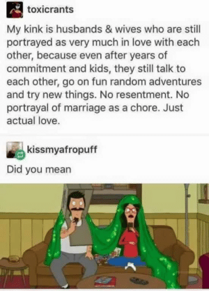 The Belchers are my type of family.: toxicrants  My kink is husbands & wives who are still  portrayed as very much in love with each  other, because even after years of  commitment and kids, they still talk to  each other, go on fun random adventures  and try new things. No resentment. No  portrayal of marriage as a chore. Just  actual love.  kissmyafropuff  Did you mean The Belchers are my type of family.