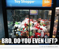 Memes, 🤖, and Once: Toy Shoppe  50c  BRO, DO YOU!EVEN LIFT?  YUNO GO TO DAMNLOLCOM? I once put £25 into one of these machines and I still didn't win! All I wanted was one ball, one STUPID ball!