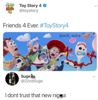 Friends, Memes, and Toy Story: Toy Story 4  @toystory  STORY  Friends 4 Ever. #ToyStory4  @will_ents  Suge  @22ndSuge  l dont trust that new nigga 😂WTH