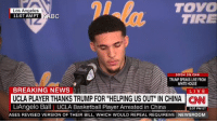 """Basketball, cnn.com, and Donald Trump: TOYO  TIRE  Los Angeles  11:07 AM PT KAB  Ba  SOON ON CNN  TRUMP SPEAKS LIVE FROM  WHITE HOUSE  BREAKING NEWS  UCLA PLAYER THANKS TRUMP FOR """"HELPING US OUT"""" IN CHINA C  LiAngelo Ball UCLA Basketball Player Arrested in China  LIVE  2:07 PM ET  ASES REVISED VERSION OF THEIR BILL, WHICH WOULD REPEAL REQUIREME NEWSROOM LiAngelo Ball thanks Donald Trump  https://t.co/SKhlBsE5mY"""