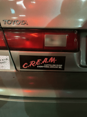 CREAM indeed: TOYOTA  E KIND,  AMITI  C.REA.M.  CAPITALISM RUINS  EVERYTHING AROUND ME.  NVRALONE  PICARO CREAM indeed
