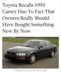 Memes, Toyota, and 🤖: Toyota Recalls 1993  Camry Due To Fact That  Owners Really Should  Have Bought Something  New By Now  M NOT RIGHT IN THE HEAD COM Submitted by Mark Hyde
