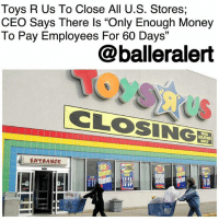 "Anaconda, Christmas, and Memes: Toys R Us To Close All U.S. Stores;  CEO Says There ls ""Only Enough Money  To Pay Employees For 60 Days""  13  @balleralert  CLOSINGE  LOCATION  ONLY  ENTAANCE  noW  仴 Toys R Us To Close All U.S. Stores; CEO Says There Is ""Only Enough Money To Pay Employees For 60 Days"" - blogged by @worldwidekeege ⠀⠀⠀⠀⠀⠀⠀⠀⠀ ⠀⠀⠀⠀⠀⠀⠀⠀⠀ Toys R Us has been trying to save their business, but Thursday morning the CEO announced that they probably won't even be able to pay their 33,000 employees past another 60 days. The company had began liquidating some of their 700+ stores in the U.S., hoping to be able to hold on to at least 400 of them, but soon realized they didn't have the $50 to $100 million it would take to preserve the rest. ⠀⠀⠀⠀⠀⠀⠀⠀⠀ ⠀⠀⠀⠀⠀⠀⠀⠀⠀ The iconic toy store chain is looking to sell all of its stores to the highest bidder before they all close down, but after a slowly sulking holiday season where the gift powerhouse didn't even reach half of their projected sales for Christmas, a lot of investors may feel its too shaky to buy. ⠀⠀⠀⠀⠀⠀⠀⠀⠀ ⠀⠀⠀⠀⠀⠀⠀⠀⠀ Toys R Us has been trying to revamp the experience at their stores by including things like a play area where kids can try toys before they buy, but that didn't boost sales the way they thought either. Unfortunately, we probably won't be seeing much more of the toy store or its cousin, Babies R Us, in the United States after this summer. ⠀⠀⠀⠀⠀⠀⠀⠀⠀ What was your favorite toy as a little kid?"