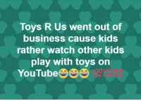 Toys R Us Went Out Of Business Cause Kids Rather Watch Other Kids