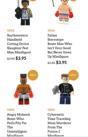 When you can't afford the copyrights minifigure: TOYS  Southwestern  Handheld  Cutting Device  Slaughter Fest  Man Minifiqure  TOYS  Italian  Stereotype  Boxer Man Who  Isn't Very Good  But Never Gives  Up Minifigure  7.95 $3.95  4795 $3.95  SALE!  SALE!  TOYS  Angry Mohawk  Boxer Who  Feels Pity For  The  Unintelligent  Minifiaure  TOYS  Cybernetic  Time Traveling  Mom Murderer  From The  Future 2  Minifiaure When you can't afford the copyrights minifigure