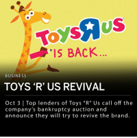 "Memes, Toys R Us, and Bankruptcy: ToysAUS  IS BACK  BUSINESS  TOYS 'R' US REVIVAL  Oct 3 Top lenders of Toys ""R"" Us call off the  company's bankruptcy auction and  announce they will try to revive the brand. Top lenders of Toys ""R"" Us called off the company's bankruptcy auction and announced they will try to revive the brand. The bankruptcy auction would have offered bids on company assets such as brand names, registry lists, website domains, and rights to the company's mascot, Geoffrey the Giraffe. ___ The company's proposed reorganization plan includes the possibility of opening new retail locations. In court papers filed earlier this week, the retailer proposed ""a new, operating Toys 'R' Us and Babies 'R' Us branding company that maintains existing global license agreements and can invest in and create new, domestic, retail operating businesses."" ___ Global investment firm KKR, and private equity firm Bain Capital have agreed to contribute a combined $20 million to Toys ""R"" Us employees that had been fired."