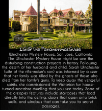 Creepy, Family, and Guns: TPG  TG.@ The Paranormal Guide  Winchester Mystery House, San Jose, California  The Winchester Mystery House might be one the  disturbing construction projects in history. Following  the death of her husband and child, Sarah Winchester  (wife of the rifle-maker's son) was informed by a seer  that her family was killed by the ghosts of those who  died from her family's guns. lo keep away the vengeful  spirits, she commissioned the  vicforian fun house-  turned-macabre dwelling that you see today. Some of  the creepier features include staircases that lead  directly into the ceiling, doors that open onto brick  walls, and windows that can take you to secret  passages. 💀Follow @the.paranormal.guide for more!💀 * 👻ᴛᴀɢ ғʀɪᴇɴᴅs ᴛᴏ ɢɪᴠᴇ ᴛʜᴇᴍ ᴀ sᴄᴀʀᴇ 😈 . * ᴛᴜʀɴ ᴏɴ ᴘᴏsᴛ ɴᴏᴛɪғɪᴄᴀᴛɪᴏɴs ᴅᴏɴ'ᴛ ᴍɪss ᴀ ᴘᴏsᴛ! 😱. . * ᴅᴏᴜʙʟᴇ ᴛᴀᴘ 🖤 . * ɢɪᴠᴇ ᴜs ᴀ ғᴏʟʟᴏᴡ 👽 ________________________________ . . IGNORE THE TAGS . _________________________________ scary creepy creepyfact scarystories scaryfact scaryfacts conspiracy conspiracytheory haunted paranormal supernatural horror spooky