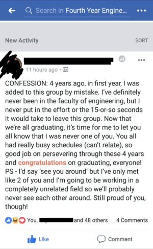 Wholesome CONFESSION!: tQ Search in Fourth Year Engine...  New Activity  SORT  11 hours ago  CONFESSION: 4 years ago, in first year, I was  added to this group by mistake. I've definitely  never been in the faculty of engineering, but I  never put in the effort or the 15-or-so seconds  t would take to leave this group. Now that  we're all graduating, it's time for me to let you  all know that I was never one of you. You all  had really busy schedules (can't relate), so  good job on persevering through these 4 years  and congratulations on graduating, everyone!  PS -l'd say 'see you around' but l've only met  like 2 of you and l'm going to be working in a  completely unrelated field so we'll probably  never see each other around. Still proud of you,  though!  You,  and 48 others 4 Comments  Like  Comment Wholesome CONFESSION!