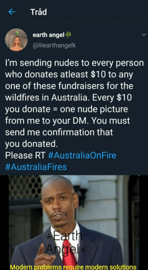 She's a genius by opMyMan MORE MEMES: Tråd  earth angel  @lilearthangelk  I'm sending nudes to every person  who donates atleast $10 to any  one of these fundraisers for the  wildfires in Australia. Every $10  you donate = one nude picture  from me to your DM. You must  send me confırmation that  you donated.  Please RT #AustraliaOnFire  #AustraliaFires  *Earth  Angel  *  Modern problems require modern solutions She's a genius by opMyMan MORE MEMES