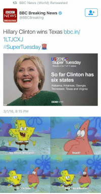 https://t.co/cgx5qgEHJW: tR BBC News (World) Retweeted  BBC Breaking News  o  BBI C  NEWS  @BBCBreaking  BREAKING  Hillary Clinton wins Texas  bbc.in/  1LTJCXJ  Super Tuesday  2016  Super Tuesday  Results in for 7 of 11 states  So far Clinton has  six states  Alabama, Arkansas, Georgia,  Tennessee, Texas and Virginia  BBC NEWS  3/1/16, 8:15 PM   Hey, Patrick. What am l?  No I'm Texas  Stupid?  ats the difference https://t.co/cgx5qgEHJW