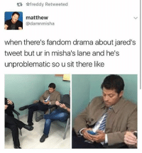 Memes, 🤖, and Impala: tR freddy Retweeted  matthew  damnmisha  when there's fandom drama about jared's  tweet but ur in misha's lane and he's  unproblematic so u sit there like Me right now ------------------------------------------------ supernatural spnfamily spnfandom deanwinchester jensenackles jaredpadalecki samwinchester mishacollins castiel supernaturalfandom padalecki crowley marksheppard moose squirrel supernaturalfamily baby impala 1967impala jensen jared misha j2m jensenandjared samanddean spn akf yana supernaturalfacts samulet