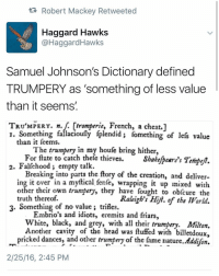 """trumpery: tR Robert Mackey Retweeted  Haggard Hawks  @Haggard Hawks  Samuel Johnson's Dictionary defined  TRUMPERY as """"something of less value  than it seems'  TRUMPERY. n.  tromperie, French, a cheat.1  I. Something fallacioufly iplendidi fomething of le value  than it feems.  The trumpery in my houfe bring hither,  For fate to catch thefe thieves.  Shake peare's Tempeft.  2. Falfehood empty talk.  Breaking into parts the ftory of the creation, and delive  ing it over in a myftical.fenfe, wrapping it up mixed with  other their own trumpery, they have fought to obfcure the  Raleigh's Hilt. of the World.  truth thereof.  3. Something of no value trifles.  Embrio's and idiots, eremits and friars,  White, black, and grey, with all their trumpery. Milton.  Another cavity of the head was ituffed with  billetdoux,  pricked dances, and other trumpery of the fame nature  Addion.  2/25/16, 2:45 PM trumpery"""