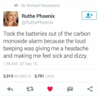 Alarm, Michael, and Phoenix: tR Sir Michael Retweeted  1  Ruthe Phoenix  @RuthePhoenix  Took the batteries out of the carbon  monoxide alarm because the loud  beeping was giving me a headache  and making me feel sick and dizzy  1:55 AM 07 Dec 15  2,313 RETWEETS 3,701 LIKES